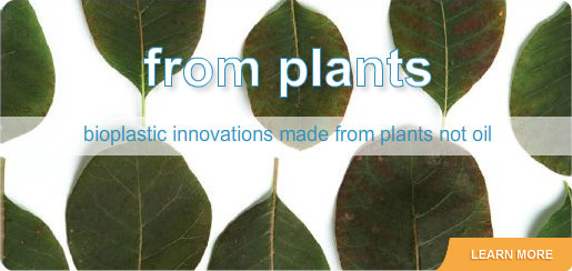 From Plants: bioplastic innovations made from plants not oil